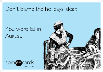 Dont-blame-the-holidays-dear-you-were-fat-in-august-2ebd2