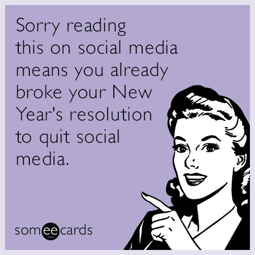 Sorry-broke-new-years-resolution-quit-social-media-funny-ecard-jvj